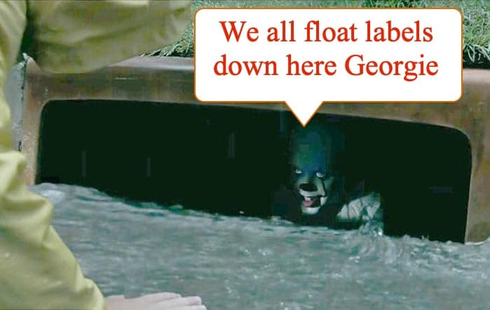 """The clown in Steven King's IT down a storm drain, saying 'We all float labels down here Georgie"""""""